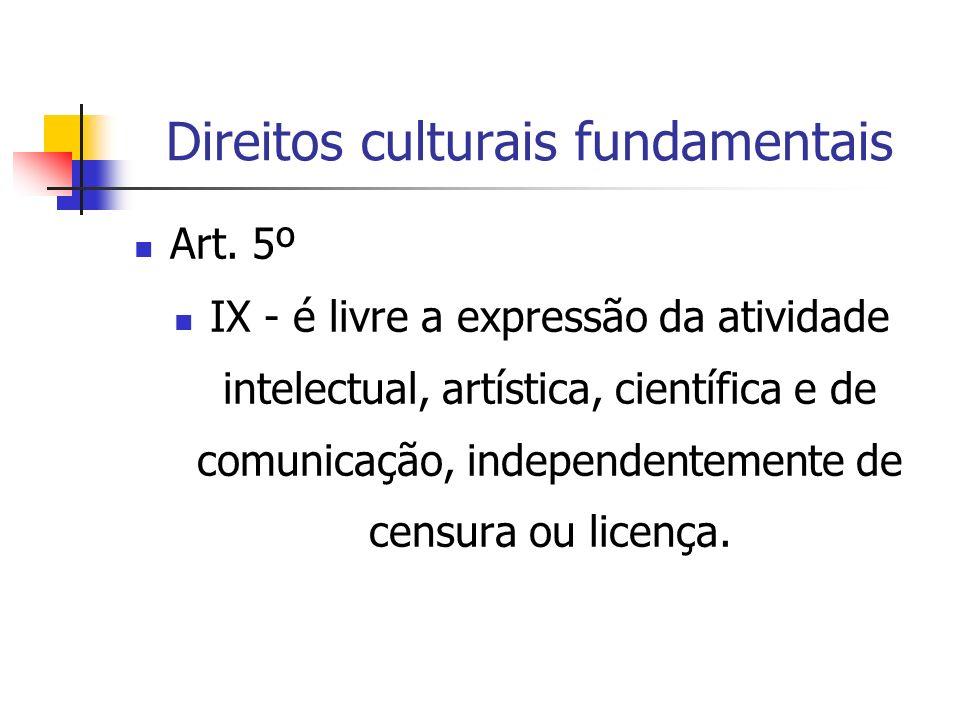 Direitos culturais fundamentais Art. 5º IX - é livre a expressão da atividade intelectual, artística, científica e de comunicação, independentemente d