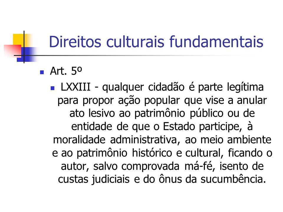 Direitos culturais fundamentais Art. 5º LXXIII - qualquer cidadão é parte legítima para propor ação popular que vise a anular ato lesivo ao patrimônio