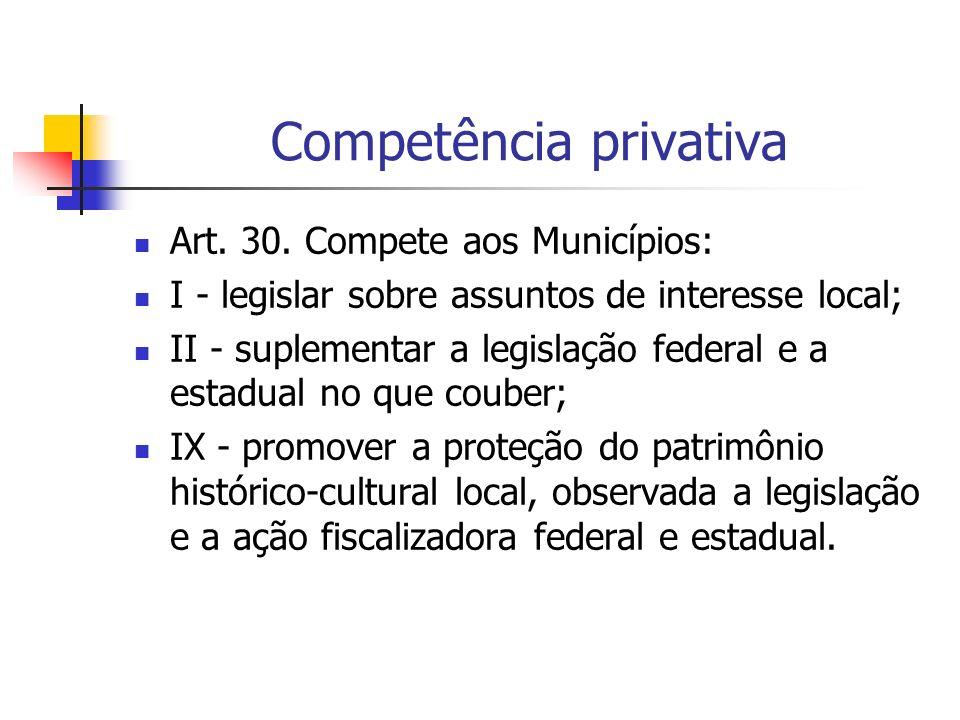 Competência privativa Art. 30. Compete aos Municípios: I - legislar sobre assuntos de interesse local; II - suplementar a legislação federal e a estad