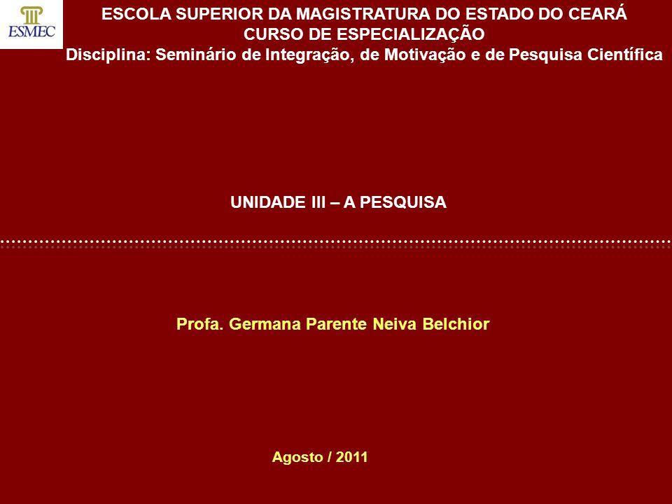 Profa. Germana Parente Neiva Belchior UNIDADE III – A PESQUISA Agosto / 2011 ESCOLA SUPERIOR DA MAGISTRATURA DO ESTADO DO CEARÁ CURSO DE ESPECIALIZAÇÃ