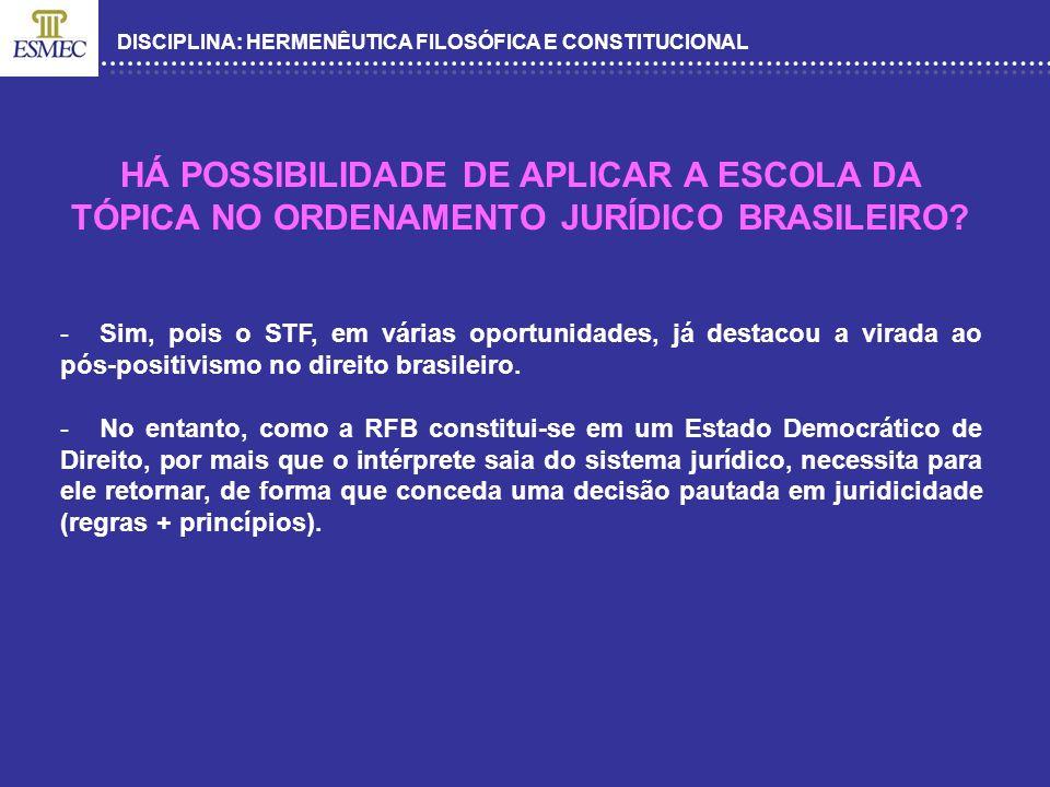 DISCIPLINA: HERMENÊUTICA FILOSÓFICA E CONSTITUCIONAL HÁ POSSIBILIDADE DE APLICAR A ESCOLA DA TÓPICA NO ORDENAMENTO JURÍDICO BRASILEIRO? -Sim, pois o S