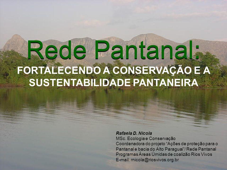 Rede Pantanal: Rede Pantanal: FORTALECENDO A CONSERVAÇÃO E A SUSTENTABILIDADE PANTANEIRA Rafaela D. Nicola MSc. Ecologia e Conservação Coordenadora do
