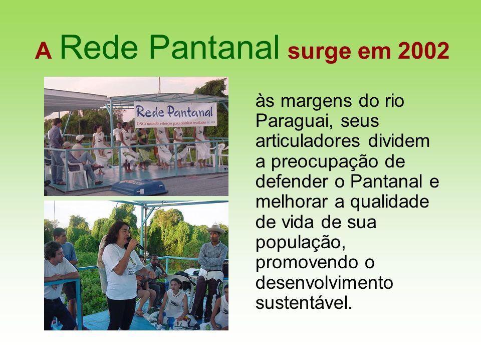 A Rede Pantanal surge em 2002 às margens do rio Paraguai, seus articuladores dividem a preocupação de defender o Pantanal e melhorar a qualidade de vi