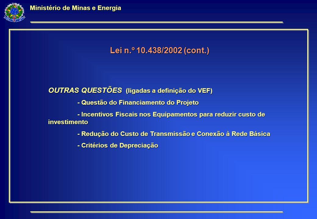 Ministério de Minas e Energia Lei n.º 10.438/2002 (cont.) OUTRAS QUESTÕES (ligadas a definição do VEF) - Questão do Financiamento do Projeto - Incentivos Fiscais nos Equipamentos para reduzir custo de investimento - Redução do Custo de Transmissão e Conexão à Rede Básica - Critérios de Depreciação