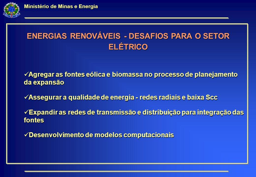 Ministério de Minas e Energia ENERGIAS RENOVÁVEIS - DESAFIOS PARA O SETOR ELÉTRICO Agregar as fontes eólica e biomassa no processo de planejamento da expansão Agregar as fontes eólica e biomassa no processo de planejamento da expansão Assegurar a qualidade de energia - redes radiais e baixa Scc Assegurar a qualidade de energia - redes radiais e baixa Scc Expandir as redes de transmissão e distribuição para integração das fontes Expandir as redes de transmissão e distribuição para integração das fontes Desenvolvimento de modelos computacionais Desenvolvimento de modelos computacionais