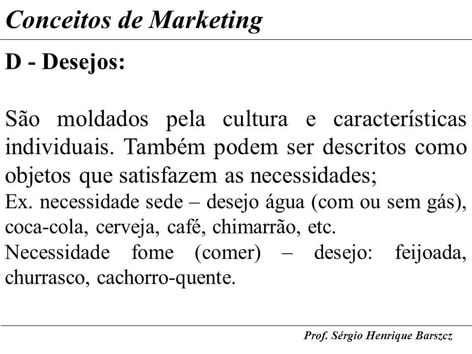 Prof. Sérgio Henrique Barszcz Conceitos de Marketing D - Desejos: São moldados pela cultura e características individuais. Também podem ser descritos