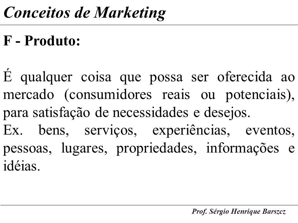 Prof. Sérgio Henrique Barszcz Conceitos de Marketing F - Produto: É qualquer coisa que possa ser oferecida ao mercado (consumidores reais ou potenciai
