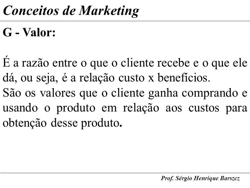 Prof. Sérgio Henrique Barszcz Conceitos de Marketing G - Valor: É a razão entre o que o cliente recebe e o que ele dá, ou seja, é a relação custo x be