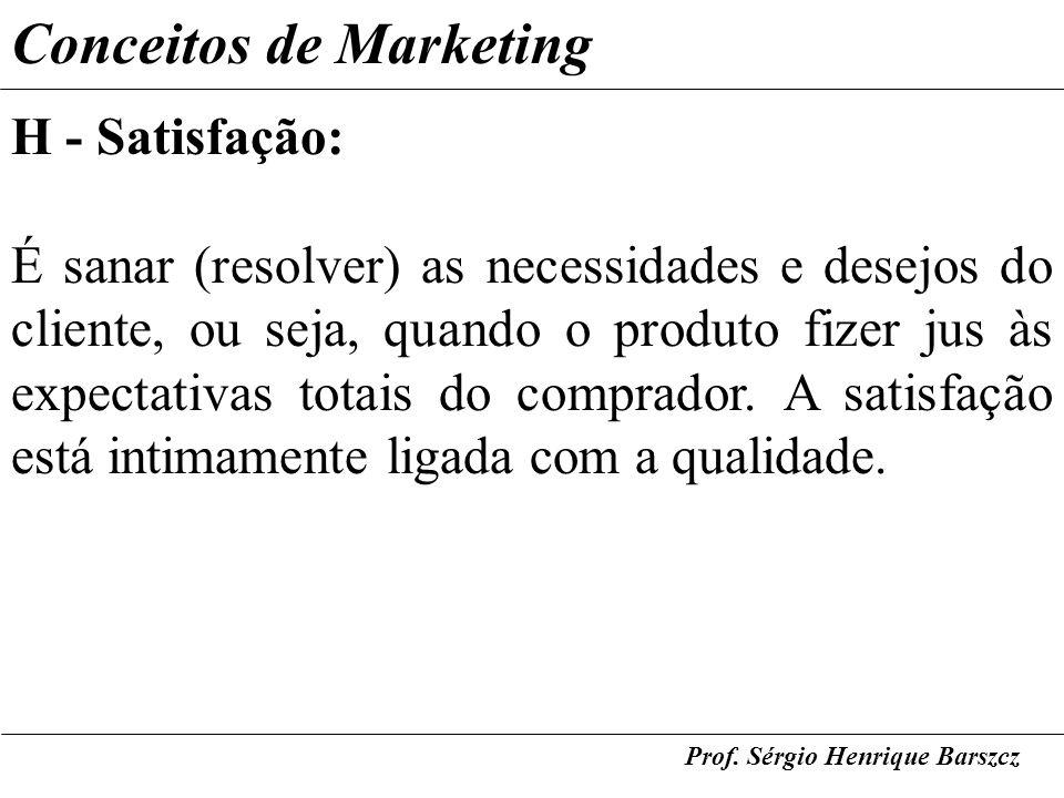 Prof. Sérgio Henrique Barszcz Conceitos de Marketing H - Satisfação: É sanar (resolver) as necessidades e desejos do cliente, ou seja, quando o produt