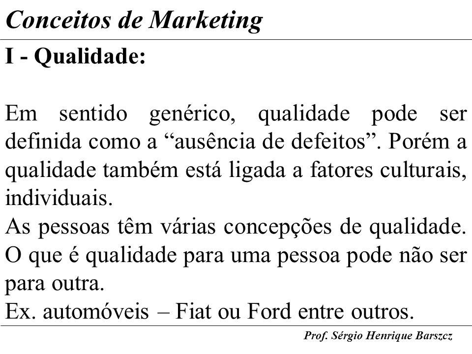 Prof. Sérgio Henrique Barszcz Conceitos de Marketing I - Qualidade: Em sentido genérico, qualidade pode ser definida como a ausência de defeitos. Poré