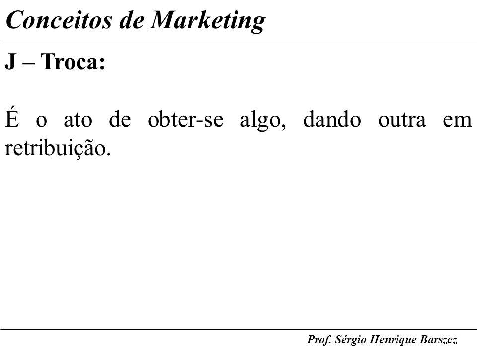 Prof. Sérgio Henrique Barszcz Conceitos de Marketing J – Troca: É o ato de obter-se algo, dando outra em retribuição.
