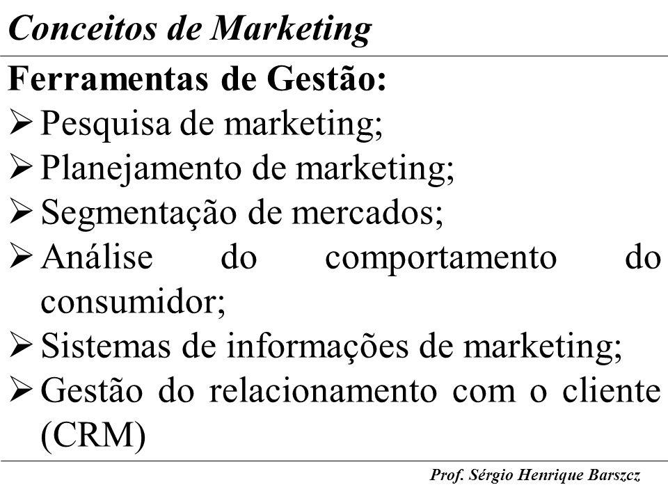 Prof. Sérgio Henrique Barszcz Conceitos de Marketing Ferramentas de Gestão: Pesquisa de marketing; Planejamento de marketing; Segmentação de mercados;