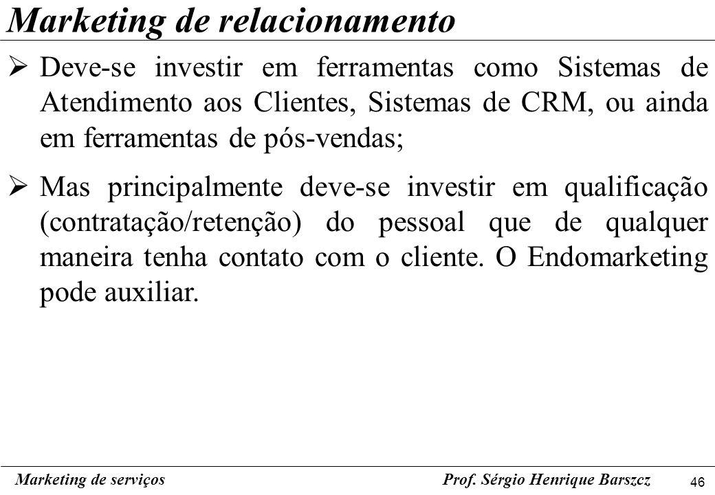 46 Marketing de serviçosProf. Sérgio Henrique Barszcz Marketing de relacionamento Deve-se investir em ferramentas como Sistemas de Atendimento aos Cli