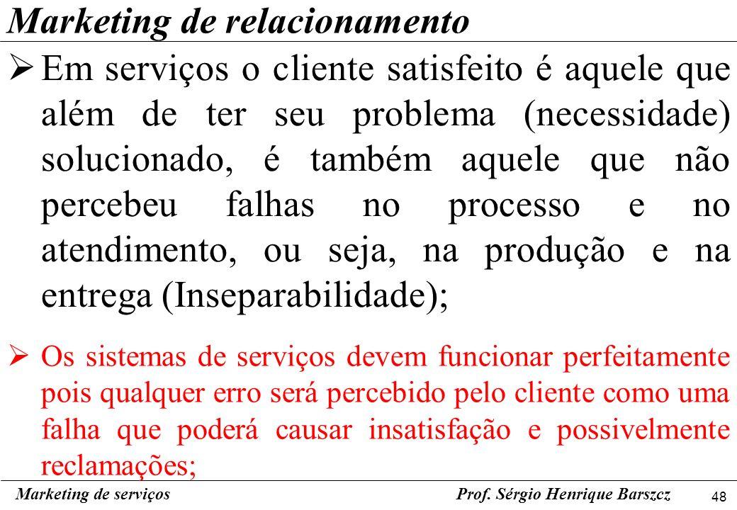 48 Marketing de serviçosProf. Sérgio Henrique Barszcz Marketing de relacionamento Em serviços o cliente satisfeito é aquele que além de ter seu proble
