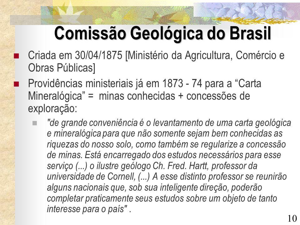 10 Comissão Geológica do Brasil Criada em 30/04/1875 [Ministério da Agricultura, Comércio e Obras Públicas] Providências ministeriais já em 1873 - 74