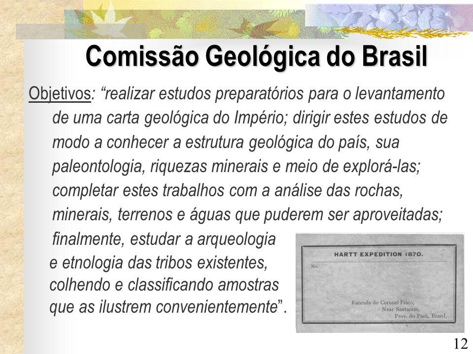 12 Comissão Geológica do Brasil Objetivos : realizar estudos preparatórios para o levantamento de uma carta geológica do Império; dirigir estes estudo