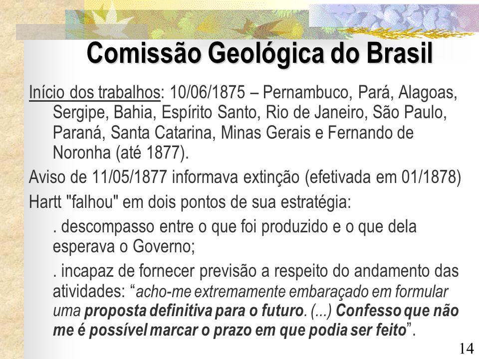 14 Comissão Geológica do Brasil Início dos trabalhos: 10/06/1875 – Pernambuco, Pará, Alagoas, Sergipe, Bahia, Espírito Santo, Rio de Janeiro, São Paul