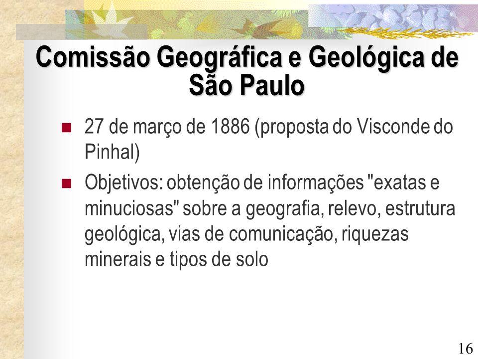 16 Comissão Geográfica e Geológica de São Paulo 27 de março de 1886 (proposta do Visconde do Pinhal) Objetivos: obtenção de informações