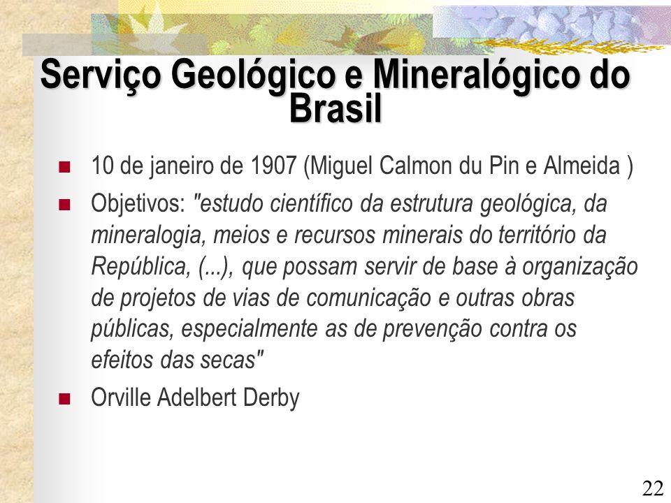 22 Serviço Geológico e Mineralógico do Brasil 10 de janeiro de 1907 (Miguel Calmon du Pin e Almeida ) Objetivos: