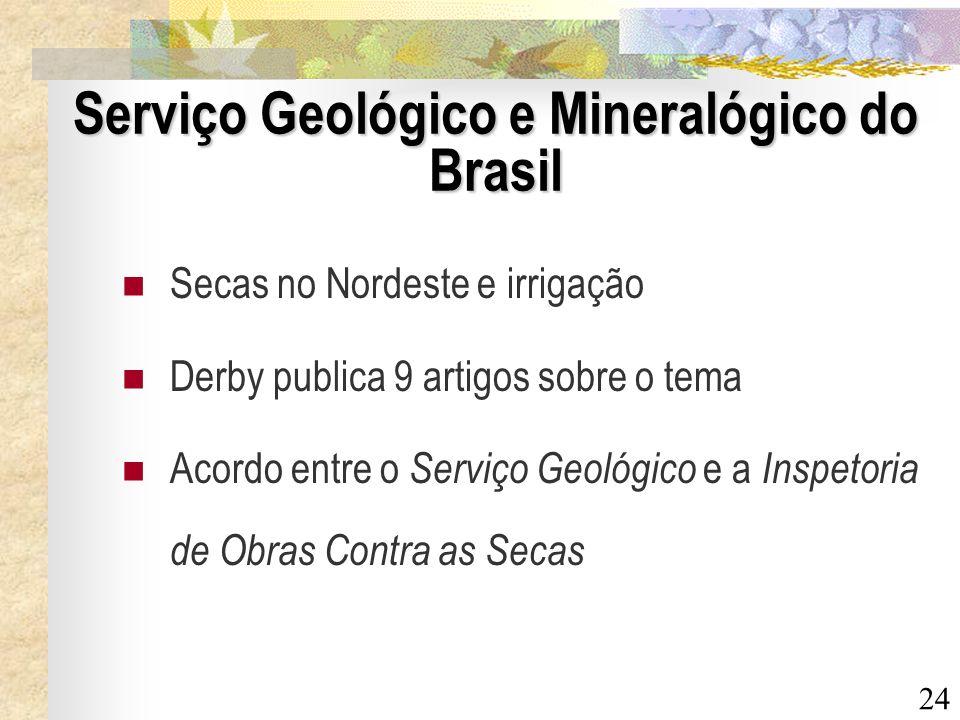 24 Serviço Geológico e Mineralógico do Brasil Secas no Nordeste e irrigação Derby publica 9 artigos sobre o tema Acordo entre o Serviço Geológico e a