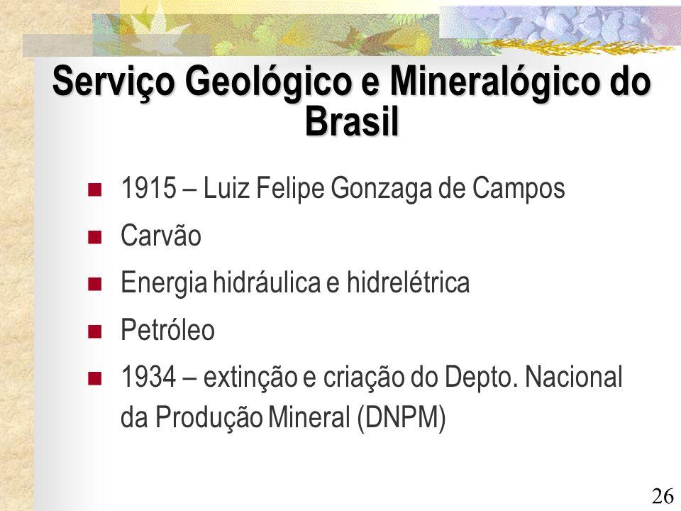 26 Serviço Geológico e Mineralógico do Brasil 1915 – Luiz Felipe Gonzaga de Campos Carvão Energia hidráulica e hidrelétrica Petróleo 1934 – extinção e