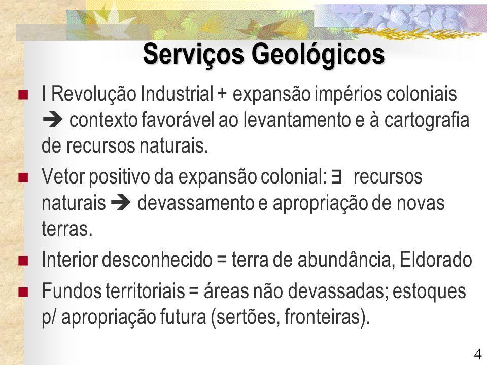 4 Serviços Geológicos I Revolução Industrial + expansão impérios coloniais contexto favorável ao levantamento e à cartografia de recursos naturais. Ve