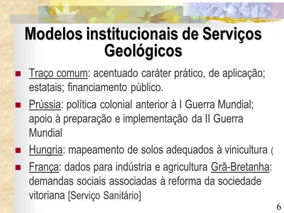6 Modelos institucionais de Serviços Geológicos Traço comum: acentuado caráter prático, de aplicação; estatais; financiamento público. Prússia: políti