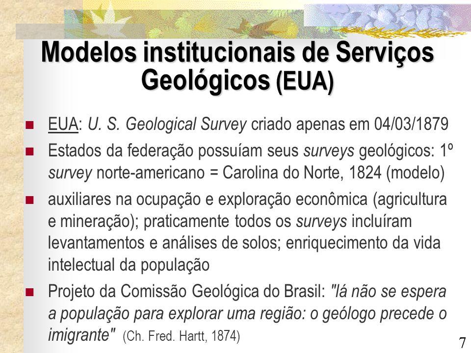 7 Modelos institucionais de Serviços Geológicos (EUA) EUA: U. S. Geological Survey criado apenas em 04/03/1879 Estados da federação possuíam seus surv