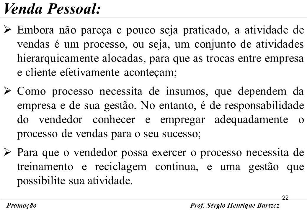 22 PromoçãoProf. Sérgio Henrique Barszcz Venda Pessoal: Embora não pareça e pouco seja praticado, a atividade de vendas é um processo, ou seja, um con