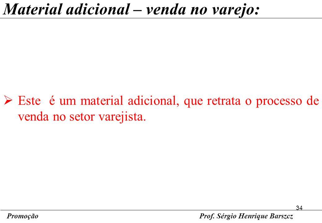 34 PromoçãoProf. Sérgio Henrique Barszcz Material adicional – venda no varejo: Este é um material adicional, que retrata o processo de venda no setor