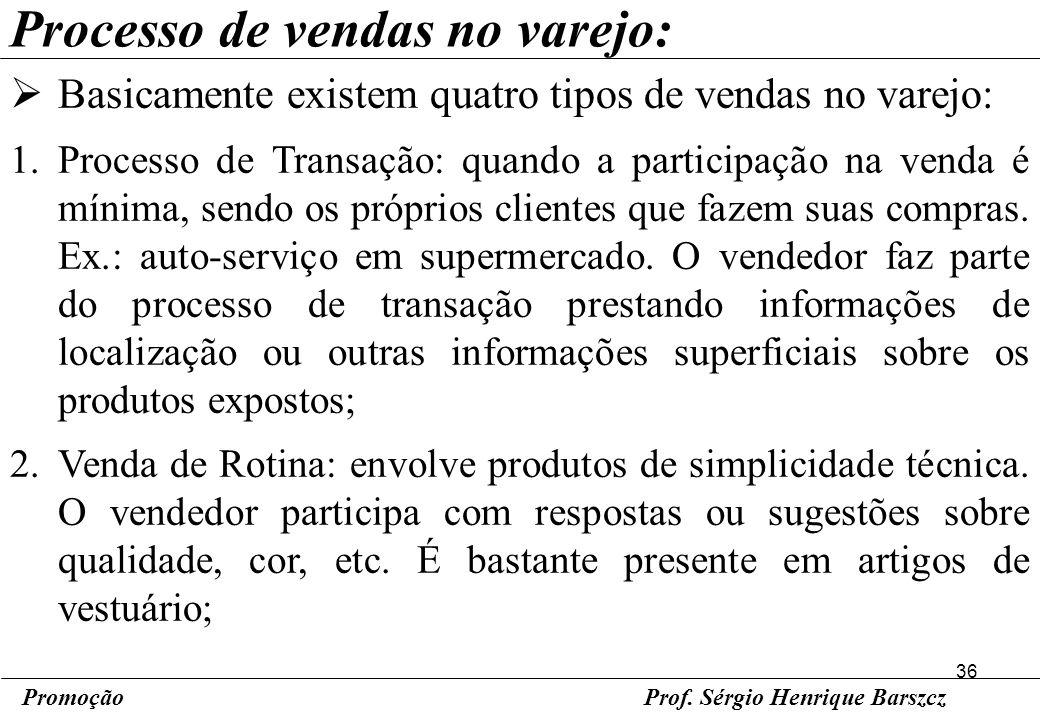 36 PromoçãoProf. Sérgio Henrique Barszcz Processo de vendas no varejo: Basicamente existem quatro tipos de vendas no varejo: 1.Processo de Transação: