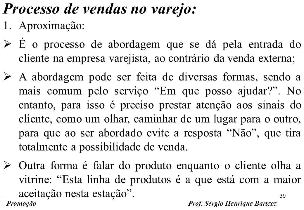 39 PromoçãoProf. Sérgio Henrique Barszcz Processo de vendas no varejo: 1.Aproximação: É o processo de abordagem que se dá pela entrada do cliente na e
