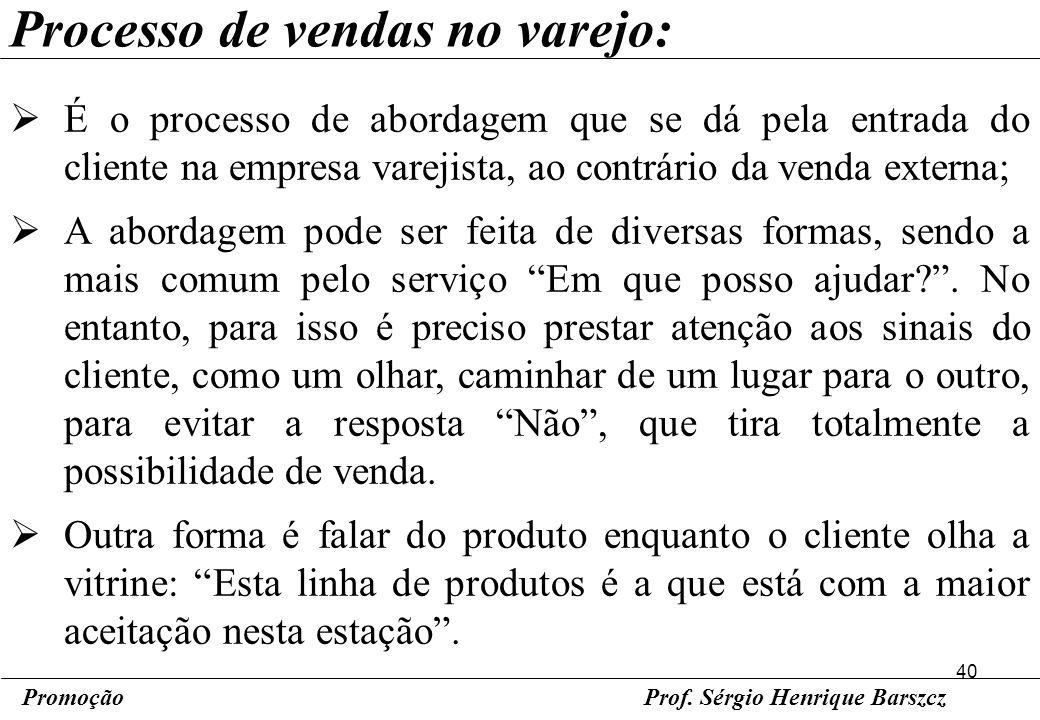 40 PromoçãoProf. Sérgio Henrique Barszcz Processo de vendas no varejo: É o processo de abordagem que se dá pela entrada do cliente na empresa varejist