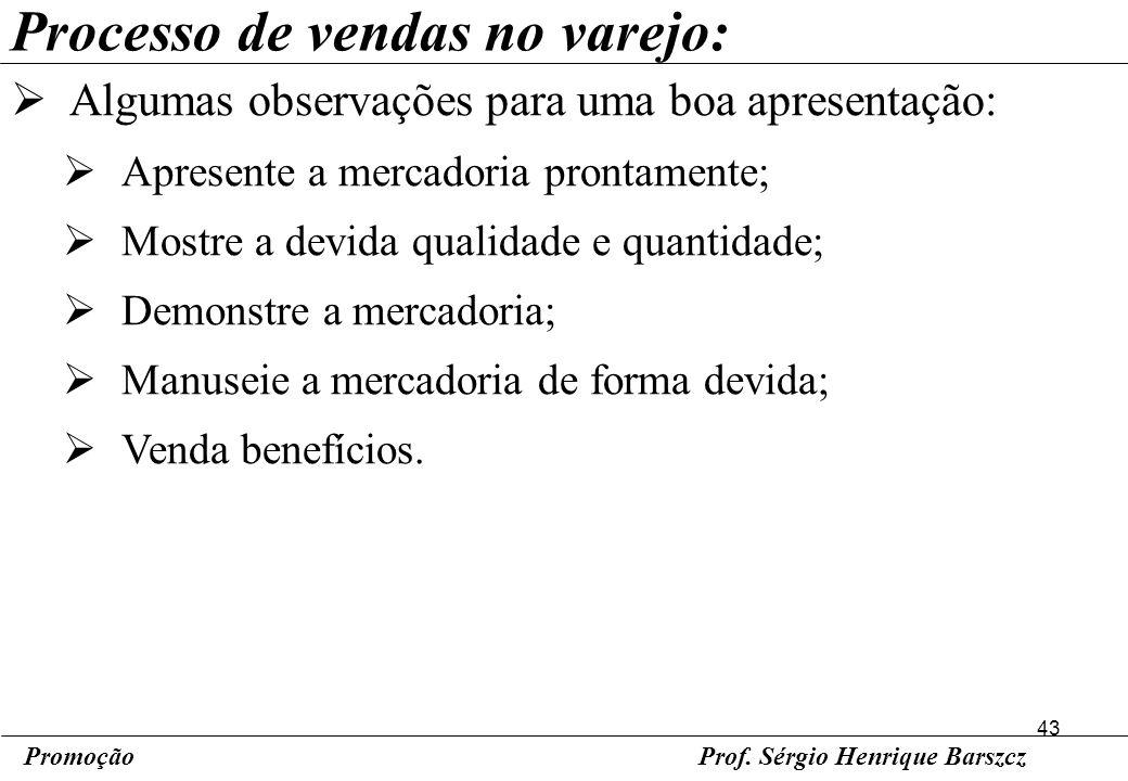 43 PromoçãoProf. Sérgio Henrique Barszcz Processo de vendas no varejo: Algumas observações para uma boa apresentação: Apresente a mercadoria prontamen