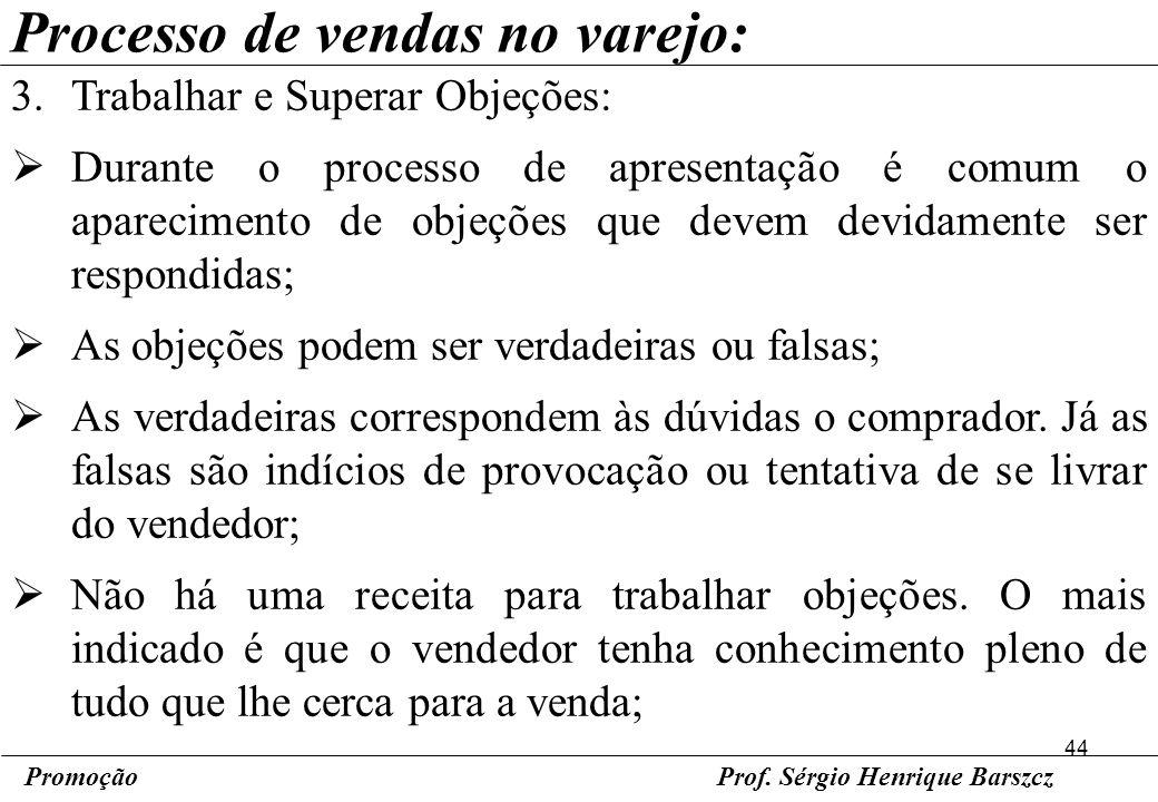 44 PromoçãoProf. Sérgio Henrique Barszcz Processo de vendas no varejo: 3.Trabalhar e Superar Objeções: Durante o processo de apresentação é comum o ap