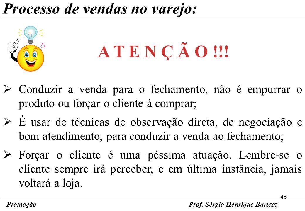 46 PromoçãoProf. Sérgio Henrique Barszcz Processo de vendas no varejo: Conduzir a venda para o fechamento, não é empurrar o produto ou forçar o client