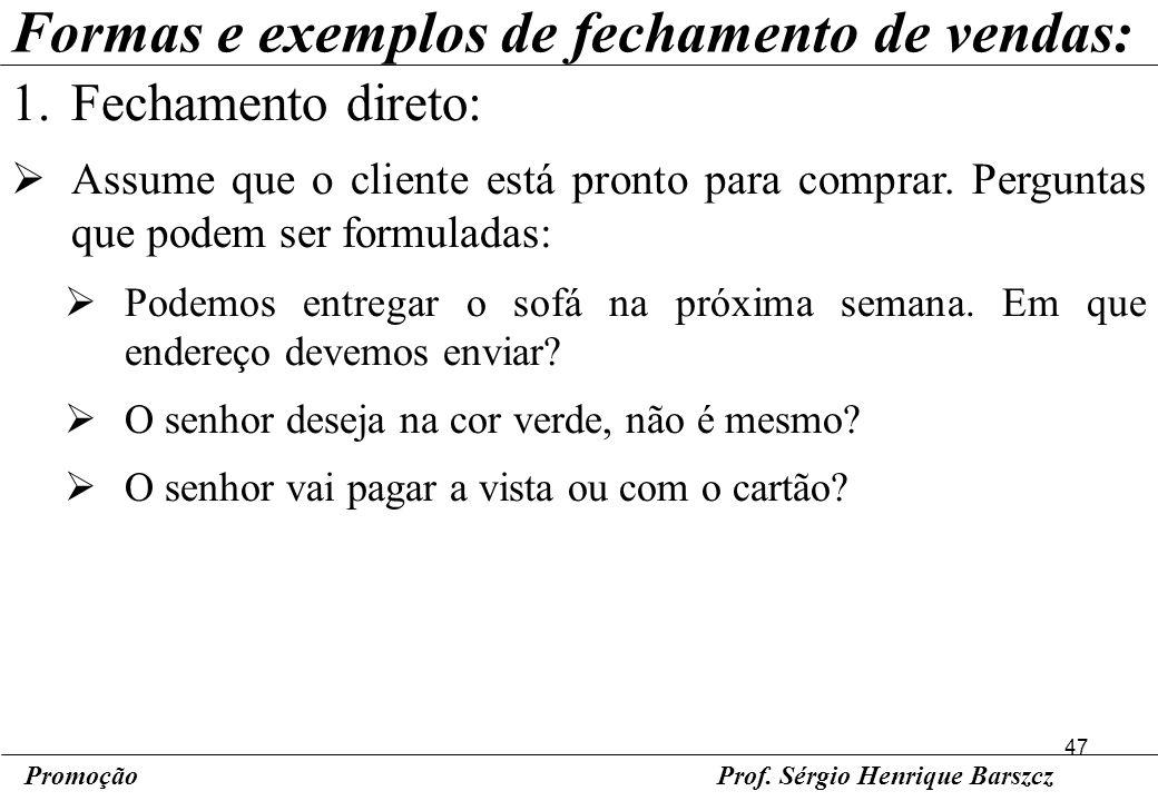 47 PromoçãoProf. Sérgio Henrique Barszcz Formas e exemplos de fechamento de vendas: 1.Fechamento direto: Assume que o cliente está pronto para comprar