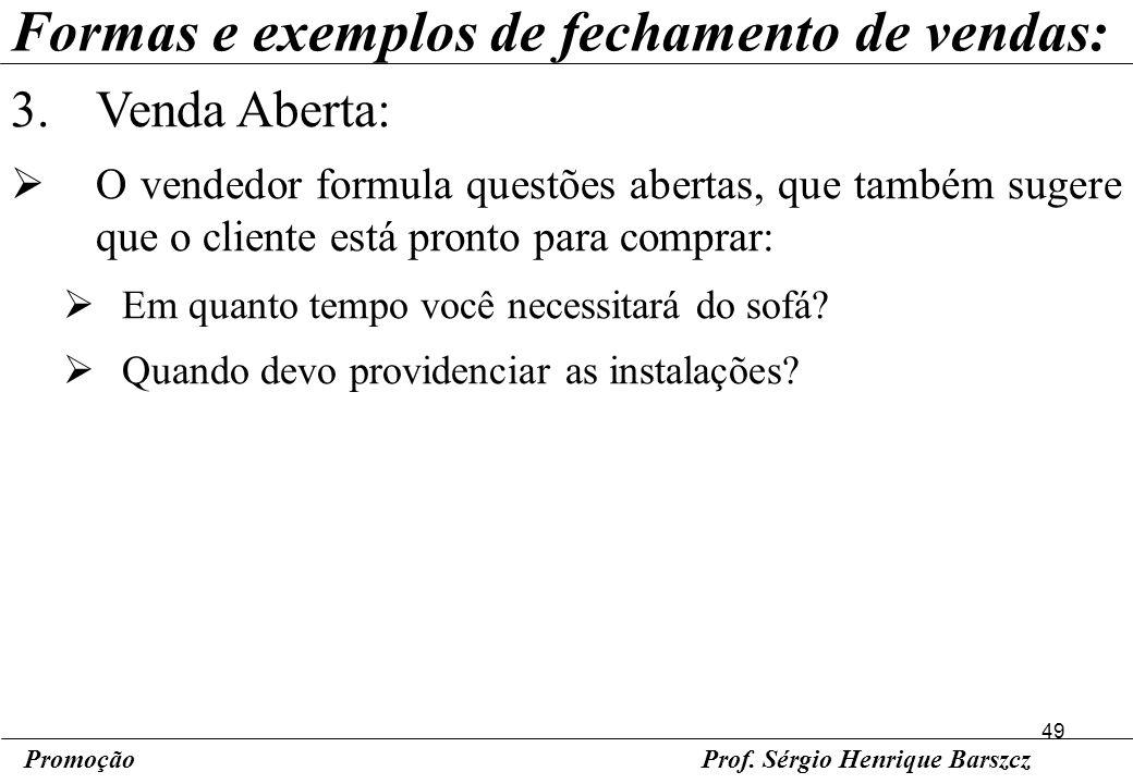 49 PromoçãoProf. Sérgio Henrique Barszcz Formas e exemplos de fechamento de vendas: 3.Venda Aberta: O vendedor formula questões abertas, que também su