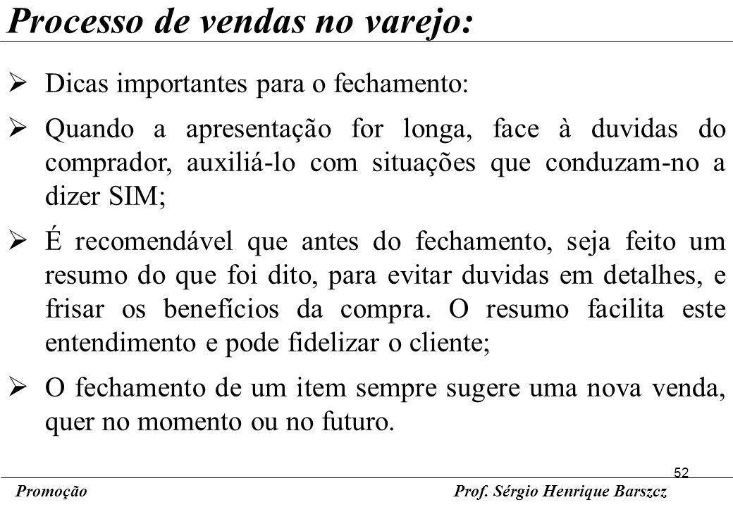 52 PromoçãoProf. Sérgio Henrique Barszcz Processo de vendas no varejo: Dicas importantes para o fechamento: Quando a apresentação for longa, face à du