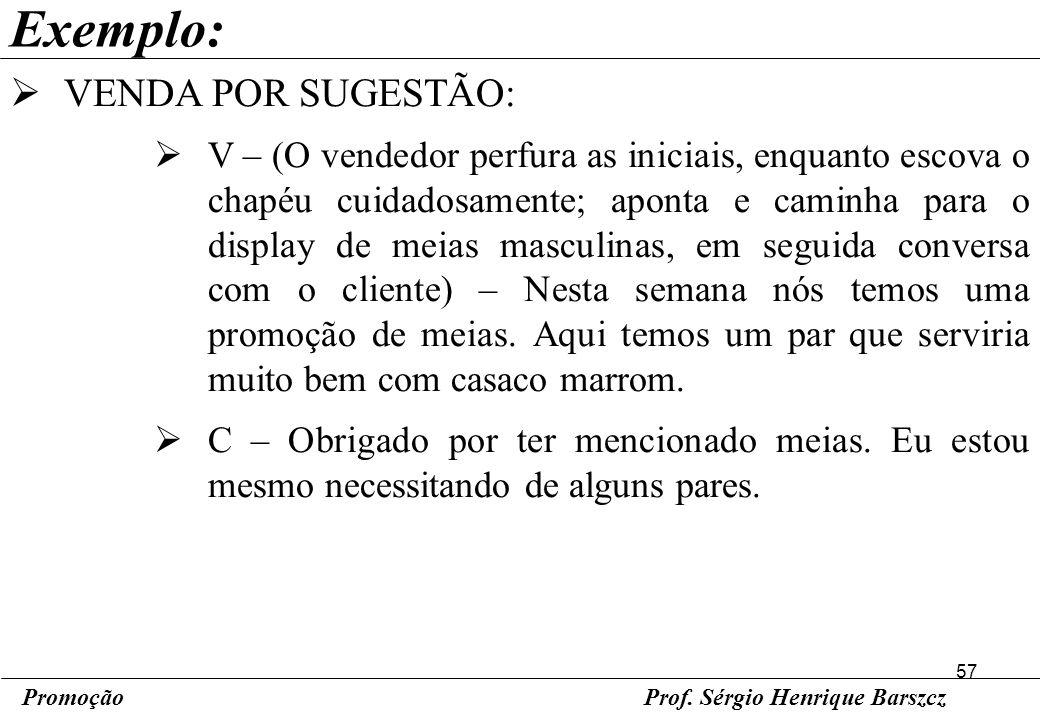 57 PromoçãoProf. Sérgio Henrique Barszcz Exemplo: VENDA POR SUGESTÃO: V – (O vendedor perfura as iniciais, enquanto escova o chapéu cuidadosamente; ap