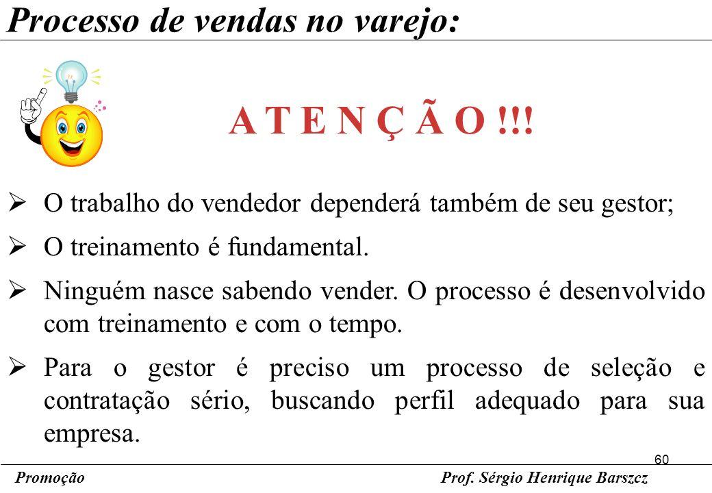 60 PromoçãoProf. Sérgio Henrique Barszcz Processo de vendas no varejo: O trabalho do vendedor dependerá também de seu gestor; O treinamento é fundamen