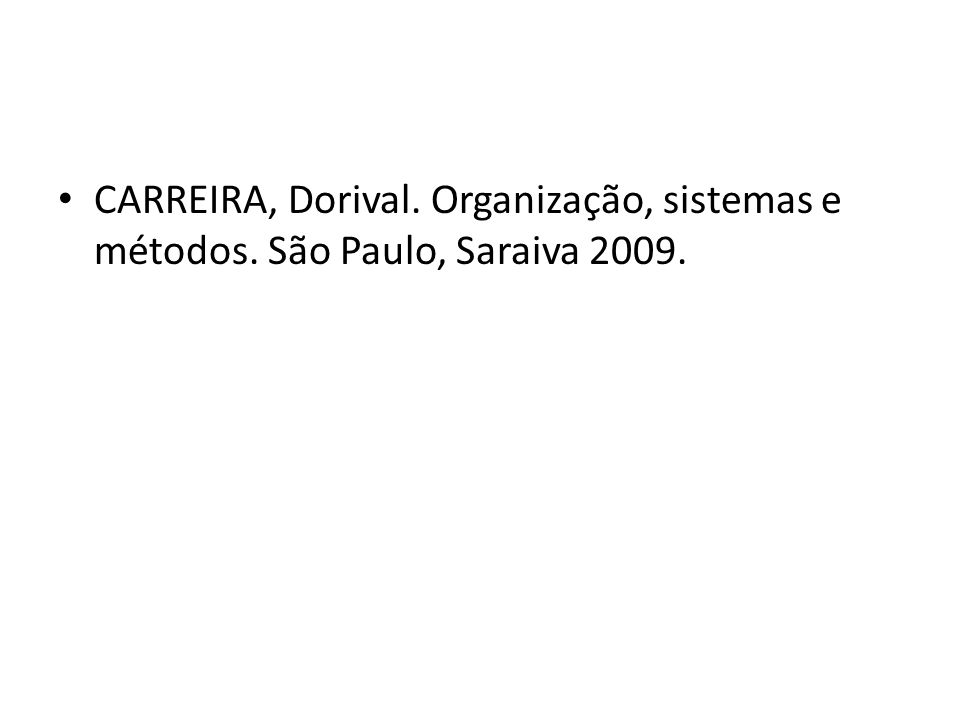 CARREIRA, Dorival. Organização, sistemas e métodos. São Paulo, Saraiva 2009.