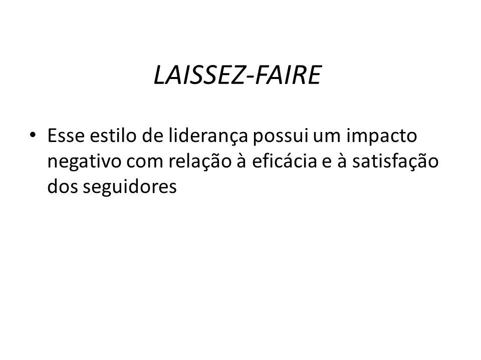 LAISSEZ-FAIRE Esse estilo de liderança possui um impacto negativo com relação à eficácia e à satisfação dos seguidores