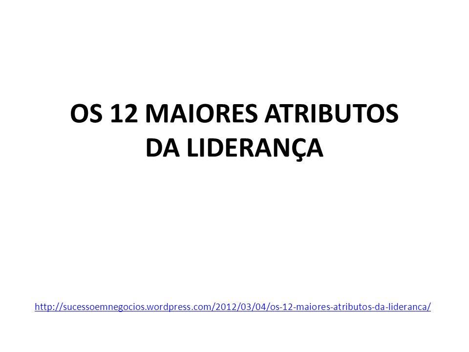 OS 12 MAIORES ATRIBUTOS DA LIDERANÇA http://sucessoemnegocios.wordpress.com/2012/03/04/os-12-maiores-atributos-da-lideranca/
