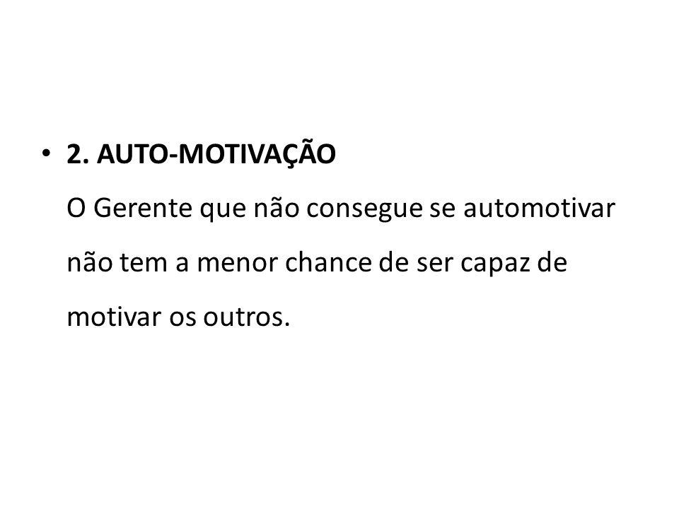 2. AUTO-MOTIVAÇÃO O Gerente que não consegue se automotivar não tem a menor chance de ser capaz de motivar os outros.