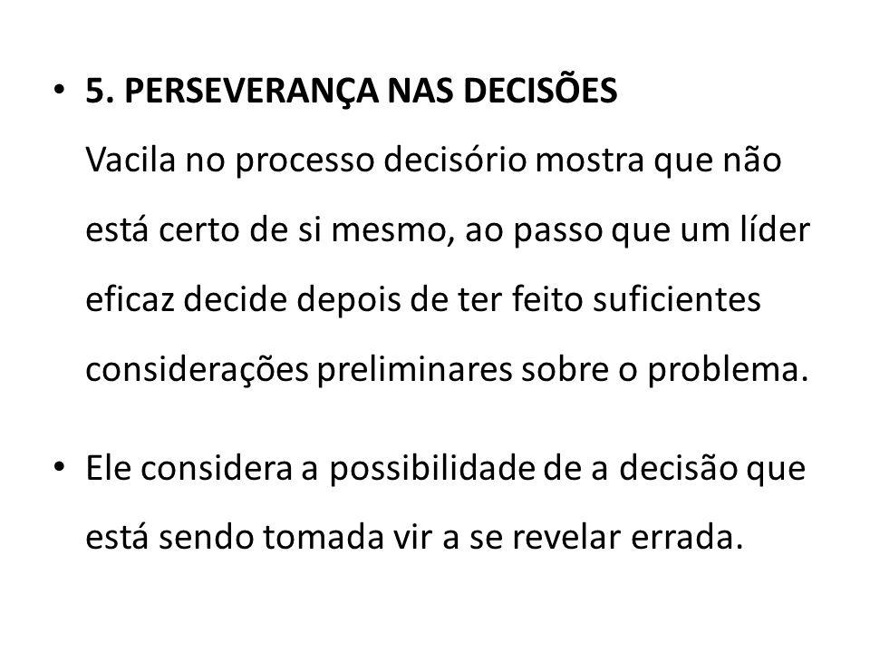 5. PERSEVERANÇA NAS DECISÕES Vacila no processo decisório mostra que não está certo de si mesmo, ao passo que um líder eficaz decide depois de ter fei