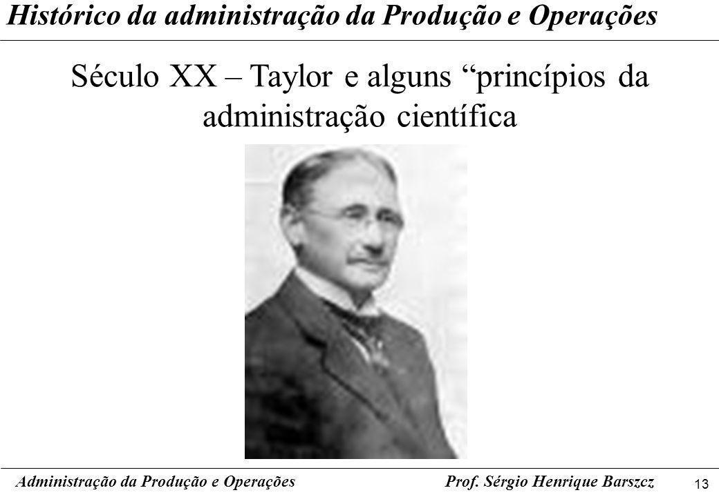 13 Prof. Sérgio Henrique Barszcz Histórico da administração da Produção e Operações Século XX – Taylor e alguns princípios da administração científica