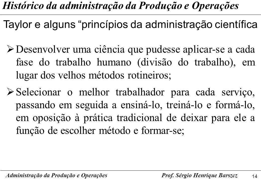 14 Prof. Sérgio Henrique Barszcz Histórico da administração da Produção e Operações Taylor e alguns princípios da administração científica Administraç
