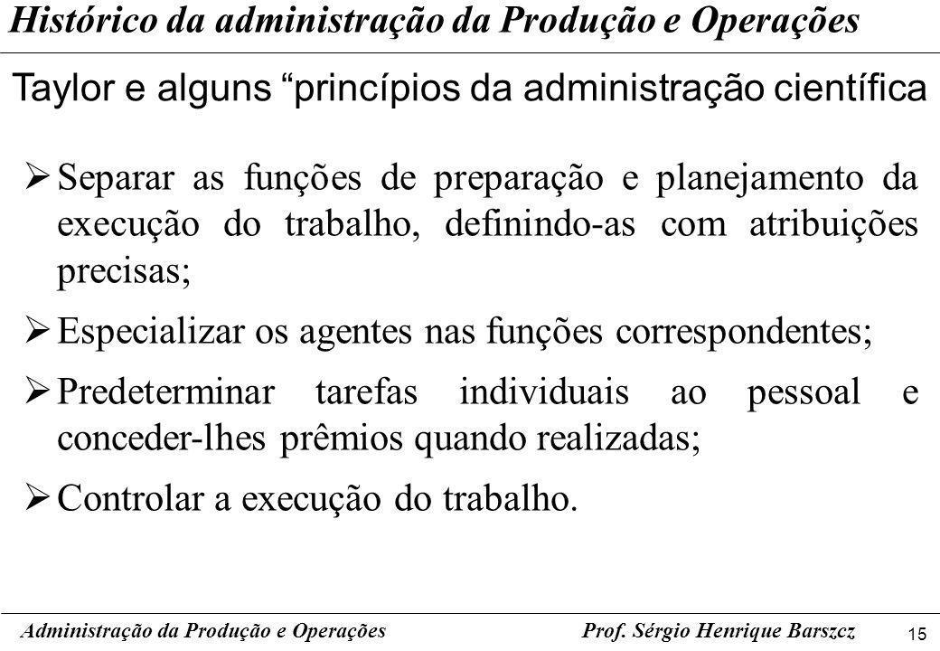 15 Prof. Sérgio Henrique Barszcz Histórico da administração da Produção e Operações Taylor e alguns princípios da administração científica Administraç