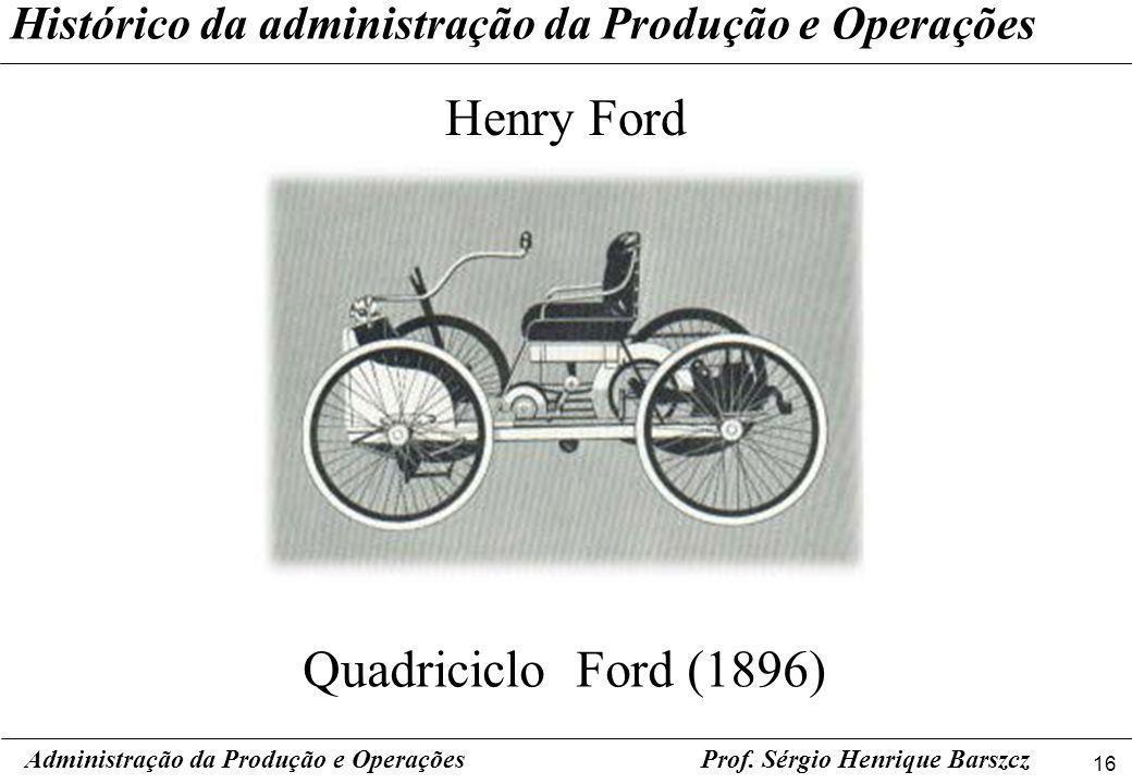 16 Prof. Sérgio Henrique Barszcz Histórico da administração da Produção e Operações Henry Ford Administração da Produção e Operações Quadriciclo Ford
